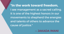 """Quote from Jakada Imani reading """"In the word toward freedom, I see management as a sacred calling. It is one of the highest honors in our movements to shepherd the energies and talents of others to advance the cause of justice."""""""